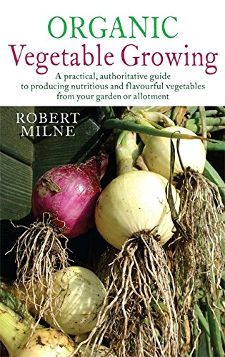 Organic Vegetable Growing: A practical, authoritative guide to producing nutritious and flavourful vegetables from your garden or allotment