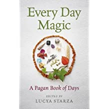Every Day Magic - A Pagan Book of Days: 366 Magical Ways to Observe the Cycle of the Year