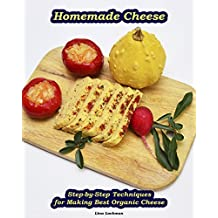 Homemade Cheese: Step-by-Step Techniques for Making Best Organic Cheese: (Homemade Cheese, Cheese Making Techniques, Cheese Recipes) ( Cheese Making, Homemade Cheese) (English Edition)
