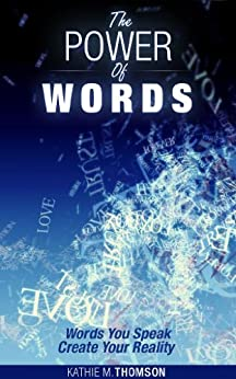 The Power Of Words: Words You Speak Create Your Reality (Power Thoughts) (English Edition) von [Thomson, Kathie M.]