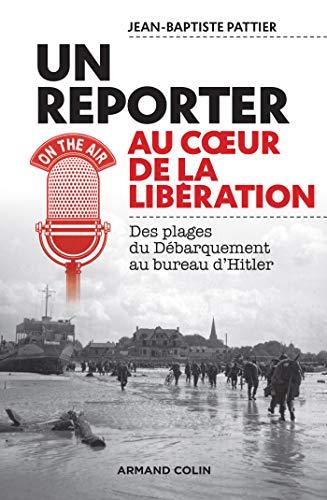 Un reporter au coeur de la Libération - Des plages du Débarquement au bureau d'Hitler par  Jean-Baptiste Pattier