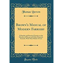 Brown's Manual of Modern Farriery: A Popular and Practical Treatise on the Diseases of Horses and Other Domestic Animals, With Their Modes of Cure (Classic Reprint)