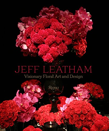 Jeff Leatham: Revolutionary Floral Art and Design