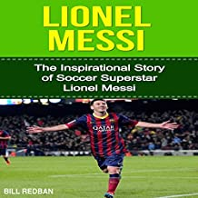Lionel Messi: The Inspirational Story of Soccer Superstar Lionel Messi