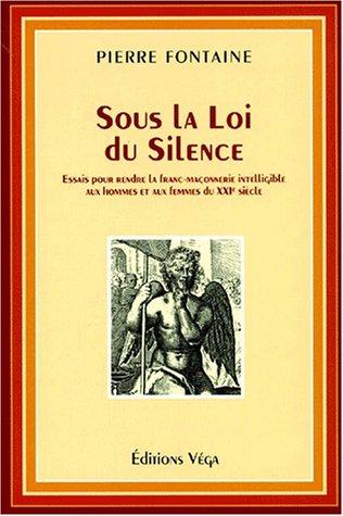 Sous la loi du silence. Essais pour rendre la franc-maçonnerie intelligible aux hommes et aux femmes du XXIème siècle