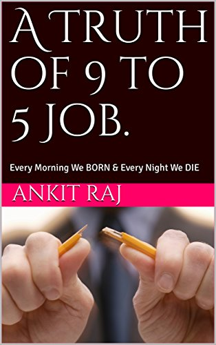 A Truth of 9 to 5 Job.: Every Morning We BORN & Every Night We DIE (English Edition)