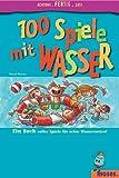 100 Spiele mit Wasser: Ein Buch voller Spiel für echte Wasserratten