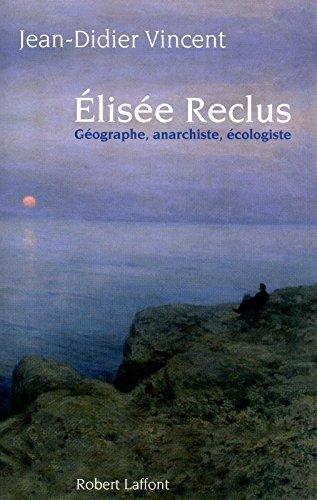 Elisée Reclus : Géographe, anarchiste, écologiste : PRIX FEMINA ESSAIS 2010