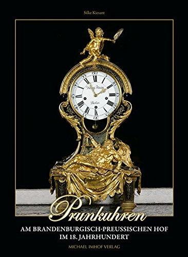 Prunkuhren am brandenburgisch-preußischen Hof im 18. Jahrhundert mit einem Katalog ausgewählter Uhren Friedrichs II. und Friedrich Wilhelms II. von Preußen