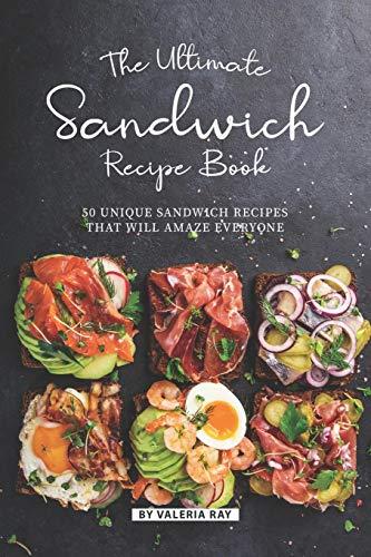 The Ultimate Sandwich Recipe Book: 50 Unique Sandwich Recipes That Will Amaze Everyone (The Ultimate Ice Cream Book)