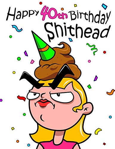 Happy 40th Birthday Shithead: Get a Giggle and a Smile When You Give This Funny Birthday Book That Can be Used as a Journal or Notebook as a Gift.  Way Better Than a Birthday Card!