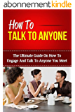 How To Talk To Anyone - The Ultimate Guide On How To Engage And Talk To Anyone You Meet (How To Talk To Anyone, How To Talk To People, Talk To Strangers, Talk To Anyone) (English Edition)