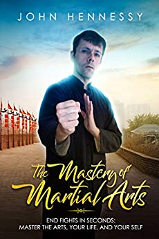 The Mastery of Martial Arts: End Fights in Seconds - Master the Arts, Your Life and Your Self by [Hennessy, John]