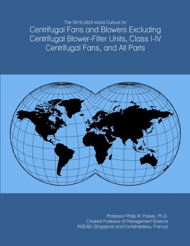 The 2019-2024 World Outlook for Centrifugal Fans and Blowers Excluding Centrifugal Blower-Filter Units, Class I-IV Centrifugal Fans, and All Parts (Filter Fan Units)