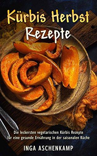Kürbis Herbst Rezepte Die leckersten vegetarischen Kürbis Rezepte für eine gesunde Ernährung in der saisonalen Küche