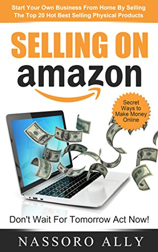 Selling On Amazon: Start Your Own Business From Home By Selling The Top 20 Hot Best Selling Physical Products: Secret Ways to Make Money Online by [Omary, Nassoro Ally]