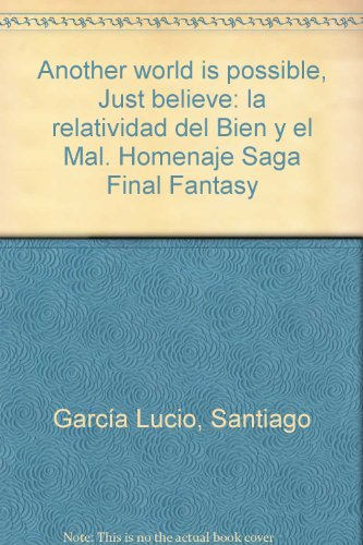 Another world is possible. Just believe: La Relatividad del Bien y el Mal. Homenaje Saga Final Fantasy por Santiago García Lucio
