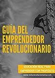 Guía Del Emprendedor Revolucionario: Educación real para emprender con propósito