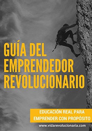 Guía Del Emprendedor Revolucionario: Educación real para emprender con propósito por Marcos Vázquez