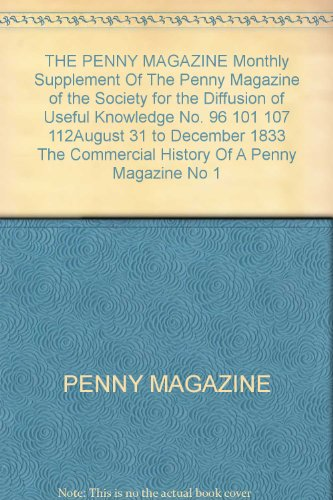 THE PENNY MAGAZINE Monthly Supplement Of The Penny Magazine of the Society for the Diffusion of Useful Knowledge No. 96 101 107 112August 31 to December 1833 The Commercial History Of A Penny Magazine No 1 (Penny Magazine)
