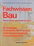 Fachwissen Bau - Maurer-, Beton- und Stahlbetonbauer: Technolgie, Technische Mathematik, Technisches Zeichnen, Computertechnik