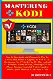Mastering Kodi: Step By Step Guide with Pictures On How To Choose Skin, Install & Upgrade To Kodi V17.6 On Amazon Fire TV Stick, Fire TV, Mac, Android ... & Watch Countless Movies, Sport, Shows...