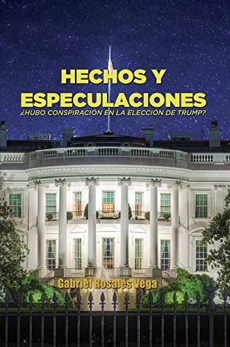 Hechos y Especulaciones: Hubo conspiracion en la elección de Trump? (Spanish Edition)