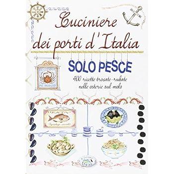 Cuciniere Dei Porti D'italia Solo Pesce. 400 Ricette Trovate, Rubate Nelle Osterie Sul Molo