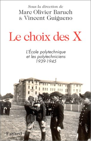Le choix des X. L'Ecole polytechnique et les polytechniciens, 1939-1945 par Marc-Olivier Baruch, Collectif, Vincent Guigueno