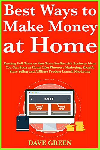 Best Ways to Make Money at Home: Earning Full-Time Business Ideas You Can Start at Home Like Pinterest Marketing, Shopify Store Selling and Affiliate Product Launch Marketing (English Edition)