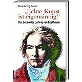 »Echte Kunst ist eigensinnig!«: Das Leben des Ludwig van Beethoven