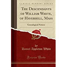 The Descendants of William White, of Haverhill, Mass: Genealogical Notices (Classic Reprint)