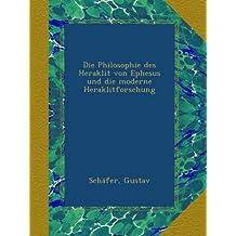 Die Philosophie des Heraklit von Ephesus und die moderne Heraklitforschung