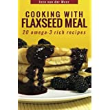 Cooking with Flaxseed Meal: 20 Omega-3 Rich Recipes by Jeen van der Meer (2013-09-05)