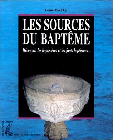 Les sources du baptême : Découvrir les baptistères et les fonts baptismaux par Louis Malle
