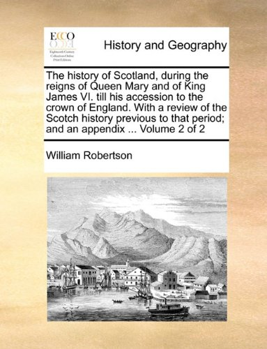 The history of Scotland, during the reigns of Queen Mary and of King James VI. till his accession to the crown of England. With a review of the Scotch ... period; and an appendix ...  Volume 2 of 2