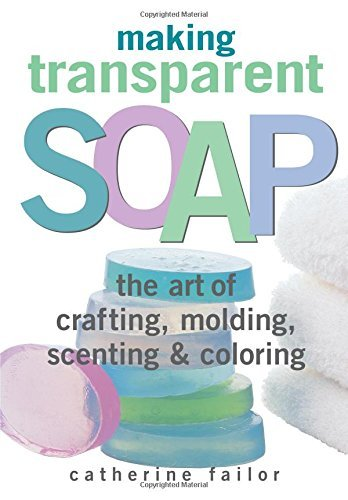 Making Transparent Soap: The Art Of Crafting, Molding, Scenting & Coloring by Catherine Failor (2000-04-15)