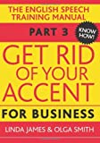 Get Rid of Your Accent for Business: The English Pronunciation and Speech Training Manual (Elocution)