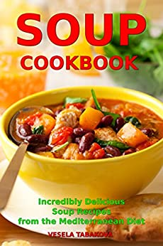 Soup Cookbook: Incredibly Delicious Soup Recipes from the Mediterranean Diet (Free: Slow Cooker Recipes): Mediterranean Cookbook and Weight Loss for Beginners ... Souping and Diet 1) (English Edition) par [Tabakova, Vesela]