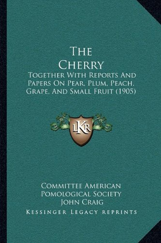 The Cherry: Together with Reports and Papers on Pear, Plum, Peach, Grape, and Small Fruit (1905)