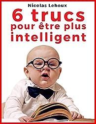 6 trucs pour être plus intelligent: Outils faciles pour développer au maximum votre intelligence (French Edition)