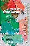 Das Praxisbuch der Chor Warm-Ups: Eine Sammlung der bewährtesten Aufwärm- und Einsingübungen zur richtigen Einstimmung auf eine erfolgreiche Chorprobe