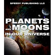 Planets And Moons In Our Universe: Fun Facts and Pictures for Kids (The Cosmos and The Galaxy)