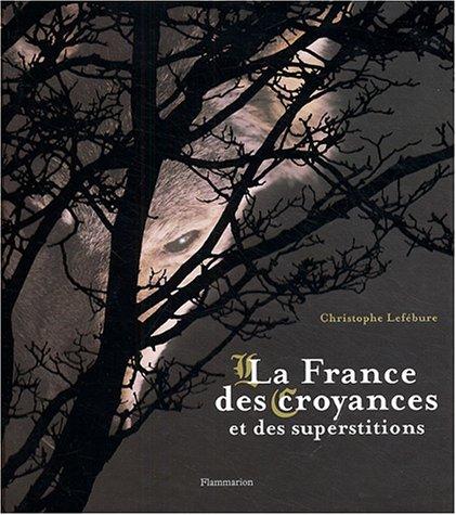 La France Des Croyances Et Des Superstitions par Christophe Lefebure