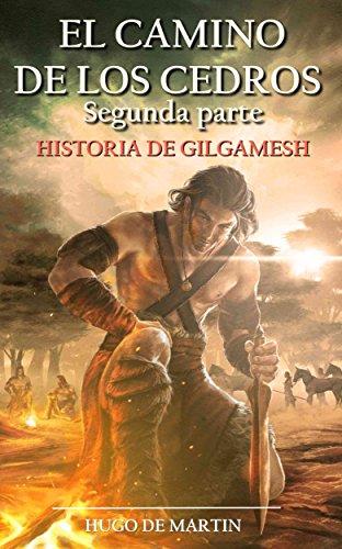EL CAMINO DE LOS CEDROS II: Historia de Gilgamesh (2ª Parte) por Hugo de Martin