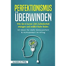 Perfektionismus überwinden: Wie Sie in kurzer Zeit Zufriedenheit erlangen und endlich Ruhe finden - 10 Ideen für mehr Gelassenheit & Achtsamkeit im Alltag