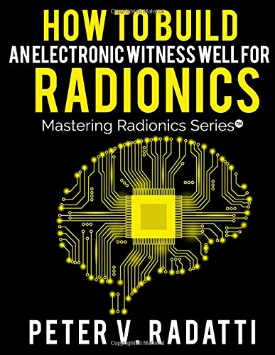 How to Build an Electronic Witness Well for Radionics  (E-Well) (Mastering Radionics Series)