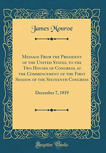 Message From the President of the United States, to the Two Houses of Congress, at the Commencement of the First Session of the Sixteenth Congress: December 7, 1819 (Classic Reprint)