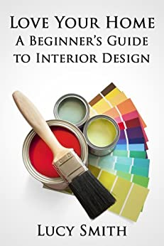 love your home a beginner 39 s guide to interior design ebook lucy smith kindle store. Black Bedroom Furniture Sets. Home Design Ideas