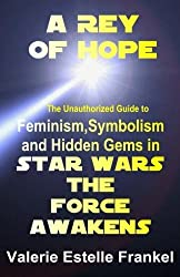 A Rey of Hope: Feminism, Symbolism and Hidden Gems in Star Wars: The Force Awakens by Valerie Estelle Frankel (2016-01-05)